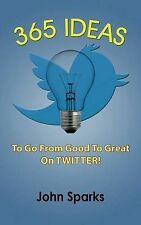 365 Ideas to Go from Good to Great on Twitter! by Sparks, John -Paperback