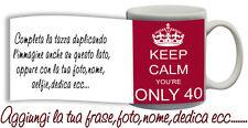 Tazza keep Calm you are only 40 , compleanno-anni con nome,foto  ecc Idea regalo
