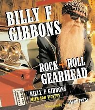 Billy F Gibbons : Rock + Roll Gearhead by Billy F. Gibbons and Tom Vickers...
