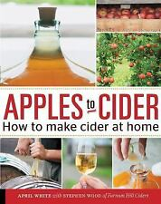 Apples to Cider : How to Make Sweet and Hard Cider at Home by April White...