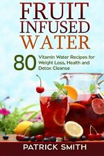 Fruit Infused Water : 80 Vitamin Water Recipes for Weight Loss, Health and...