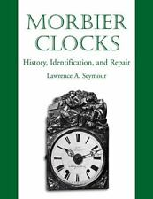 Morbier Clocks : History, Identification, and Repair by Lawrence A. Seymour...