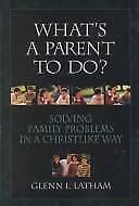 Acc, What's a Parent to Do?: Solving Family Problems in a Christlike Way, Latham