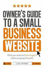 Owner's Guide to a Small Business Website: What you need and how to get there -