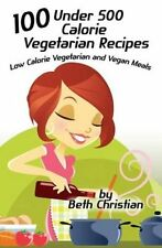100 Under 500 Calorie Vegetarian Recipes: Low Calorie Vegetarian and Vegan...
