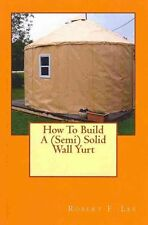 How to Build a (Semi) Solid Wall Yurt by Robert F Lee (Paperback / softback,...