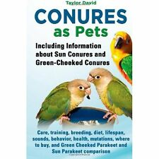 Conures as Pets: Including Information about Sun Conures and Green-Cheeked Conur