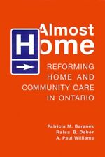 Almost Home: Reforming Home and Community Care in Ontario by A. Paul...
