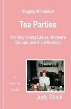 Staging Whimsical Tea Parties: For Very Young Ladies, Women's Groups, and...