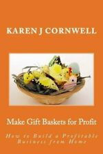 Make Gift Baskets for Profit: How to Build a Profitable Business from Home by...