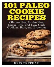 101 Paleo Cookie Recipes: Gluten-Free, Grain-Free, Sugar-Free, and Low Carb...
