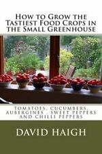 How to Grow the Tastiest Food Crops in the Small Greenhouse: Tomatoes,...