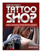 How to Start a Successful Tattoo Shop on a Budget by Jason Raines (2014,...