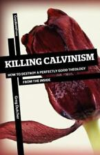 Killing Calvinism : How to Destroy a Perfectly Good Theology from the Inside...