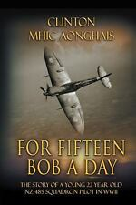 For Fifteen Bob a Day : The Story of a Young 22 Year Old Nz 485 Squadron...