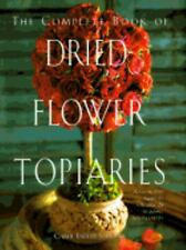 The Complete Book of Dried-Flower Topiaries : A Step-by-Step Guide to...