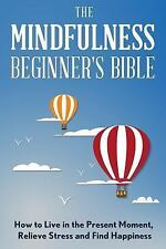 The Mindfulness Beginner's Bible : How to Live in the Present Moment, Relieve...