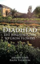 Deadhead : The Bindweed Way to Grow Flowers by Jeriann Sabin and Ralph...