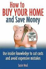 How To Buy Your Home and Save Money: Use insider knowledge to cut costs and avoi