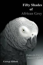 Fifty Shades of African Grey: Pickles the Parrot Dominates Life by Georgi...