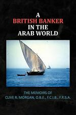 A British Banker in the Arab World : The Memoirs of Clive R. Morgan, O. B. E....