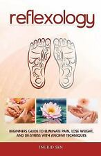 Reflexology : Beginners Guide to Eliminate Pain, Lose Weight and de-Stress...