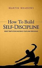 How to Build Self-Discipline : Resist Temptations and Reach Your Long-Term...