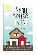 Small House Living : How to Improve Your Finances, Declutter Your Life and Be...