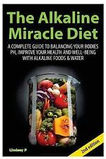 The Alkaline Miracle Diet : A Complete Guide to Balancing Your Body's PH and...