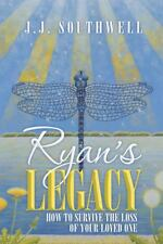 Ryan's Legacy : How to Survive the Loss of Your Loved One by J. J. Southwell...