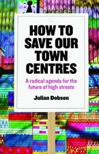 How to Save Our Town Centres: A Radical Agenda for the Future of High Streets...