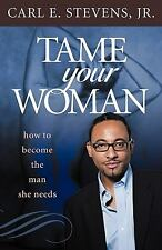 Tame Your Woman : How to Become the Man She Needs by Carl/E Stevens Jr (2010,...