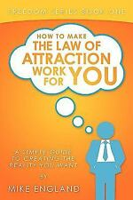 How to Make the Law of Attraction Work for You : A Simple Guide to Creating...