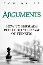 Arguments : How to Persuade Others to Your Way of Thinking by Tom Miles...