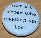 """""""NOT ALL THOSE WHO WANDER..."""" 25MM BUTTON BADGE LORD OF THE RINGS HOBBIT TOLKIEN"""