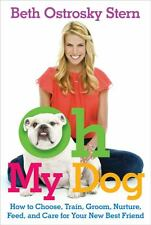 Oh My Dog : How to Choose, Train, Groom, Nurture, Feed, and Care for Your New...