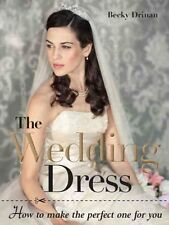 The wedding dress: How to make the perfect one for you by Becky Drinan...