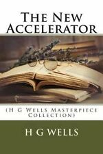 The New Accelerator: (H G Wells Masterpiece Collection) by H G Wells...