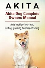 Akita. Akita Dog Complete Owners Manual. Akita Book for Care, Costs, Feeding,...