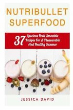 Nutribullet Superfood: 37 Luscious Fruit Smoothie Recipes for a Pleasurable...