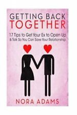 Getting Back Together: 17 Tips to Get Your Ex to Open Up & Talk So You Can...