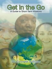 Get in the Go : A Guide to Short-Term Missions by Gwyneth Williams (2011,...