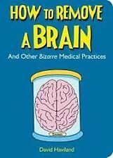 How to Remove a Brain: And Other Bizarre Medical, Haviland, David, Very Good