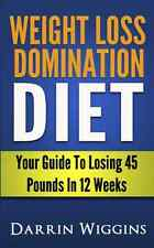 Weight Loss Domination Diet: Your Guide To Losing 45 Pounds In 12 Weeks (How To