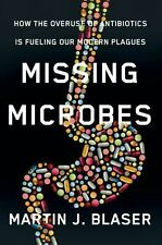 Missing Microbes : How the Overuse of Antibiotics Is Fueling Our Modern...