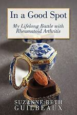 In a Good Spot : My Lifelong Battle with Rheumatoid Arthritis by Suzanne Beth...