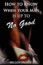 How to Know When Your Man Is up to No Good by Nelson Brown (2006, Paperback)