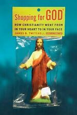 Shopping for God : How Christianity Went from in Your Heart to in Your Face...