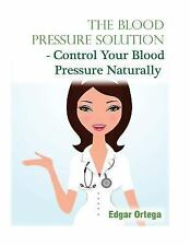 The Blood Pressure Solution - Control Your Blood Pressure Naturally by Edgar...