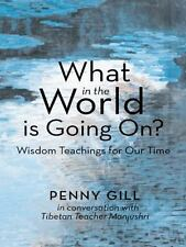 What in the World Is Going On? : Wisdom Teachings for Our Time by Penny Gill...